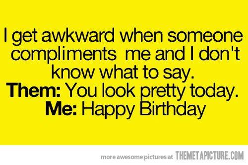 I get awkward…