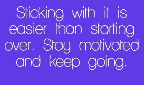 Sticking with it is easier than starting over. Stay motivated and keep going.
