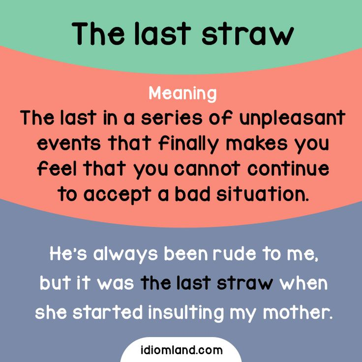 Idiom of the day: The last straw  Meaning: The last in a series of unpleasant events that finally makes you feel that you cannot continue to accept a bad situation.  Example: He's always been rude to me, but it was the last straw when she started...