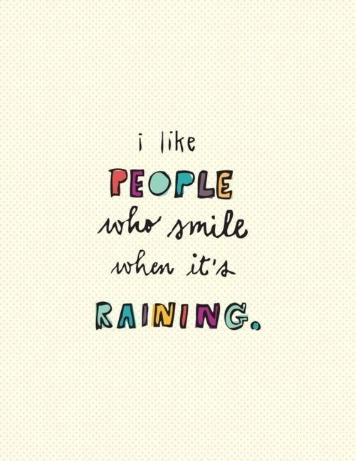 Quote with picture about I like people who smile when it's raining.  I hear it raining now.  It makes me happy. :)