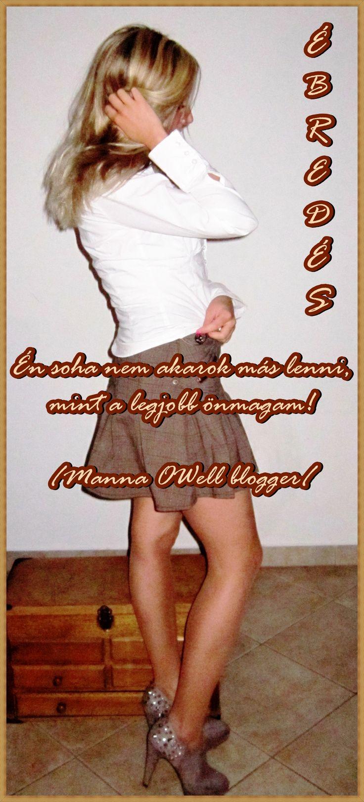 Én soha nem akarok más lenni, mint a legjobb önmagam!  /Manna OWell magyar blogger/  http://azebredes.cafeblog.hu
