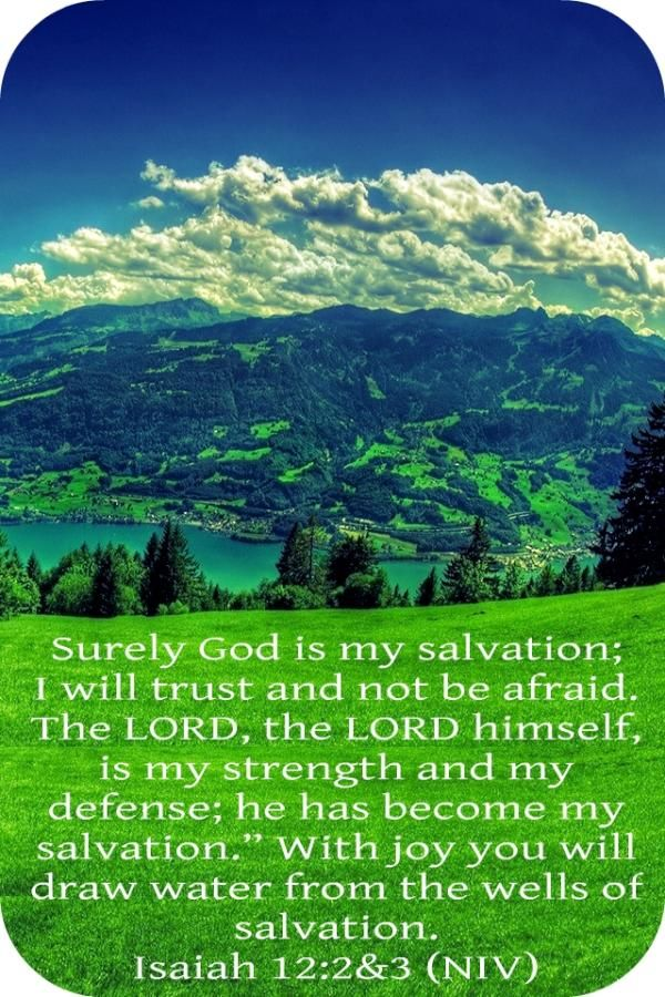 """Isaiah 12:2-3 (NKJV) 2 Behold, God is my salvation, I will trust and not be afraid; 'For Yah, the Lord, is my strength and song; He also has become my salvation.'"""" 3 Therefore with joy you will draw water From the wells of salvation."""