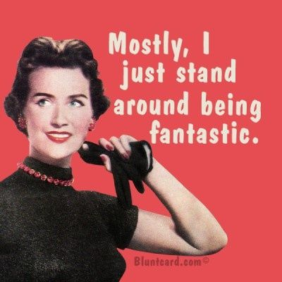 Mostly, I just stand around being fantastic.