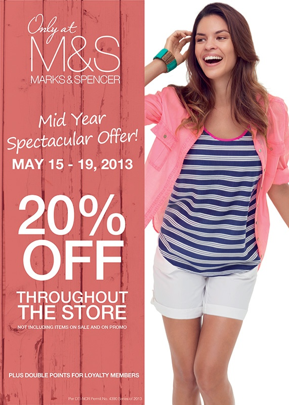 Marks and Spencer Mid Spectacular Offer!  Get 20% off throughout the store (not including items on sale & on promo) from May 15 to 19, 2013.  Plus Double Points for Loyalty Members.