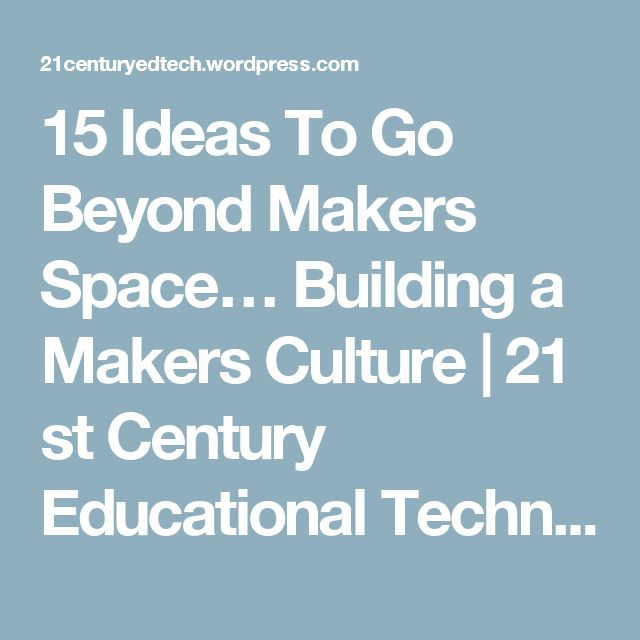 15 Ideas To Go Beyond Makers Space… Building a Makers Culture | 21 st Century Educational Technology and Learning