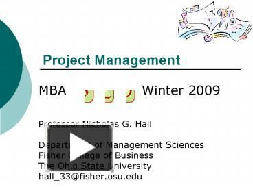 Project Management MBA Winter 2009 Professor Nicholas G. Hall Department of Management Sciences Fisher College of Business The Ohio State University