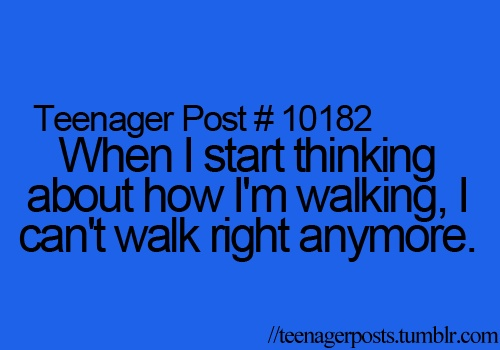 Teenager Post #10182 - When I start thinking about how I'm walking, I can't walk right anymore.