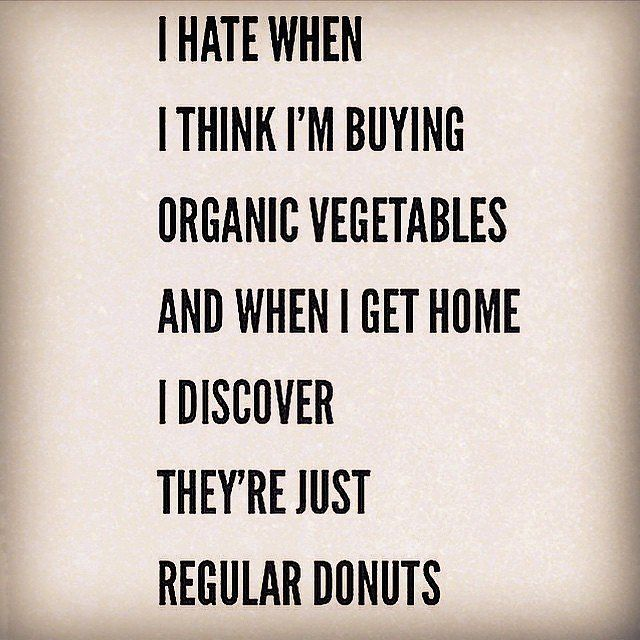 """I hate when I think I'm buying organic vegetables and when I get home I discover they're just regular donuts."""