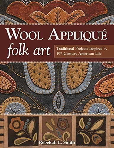Wool Appliqué Folk Art: Traditional Projects Inspired by 19th-Century American Life by Rebekah L. Smith