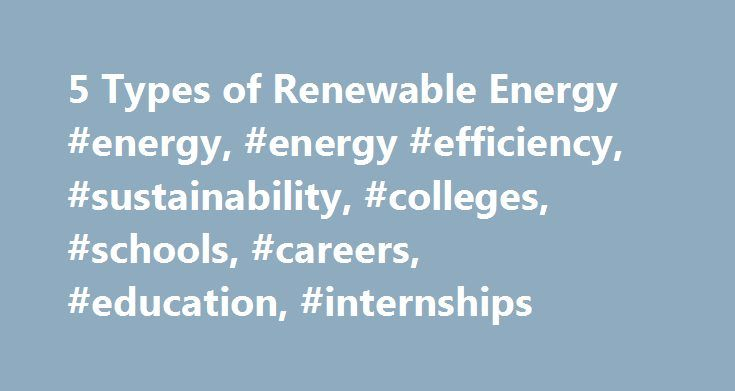 5 Types of Renewable Energy #energy, #energy #efficiency, #sustainability, #colleges, #schools, #careers, #education, #internships http://spain.remmont.com/5-types-of-renewable-energy-energy-energy-efficiency-sustainability-colleges-schools-careers-education-internships/  # The world's energy needs could be reduced by one-third by 2050 if individuals and corporations work to save energy now and begin relying on renewable energy sources provided by power companies and personalized adoption…