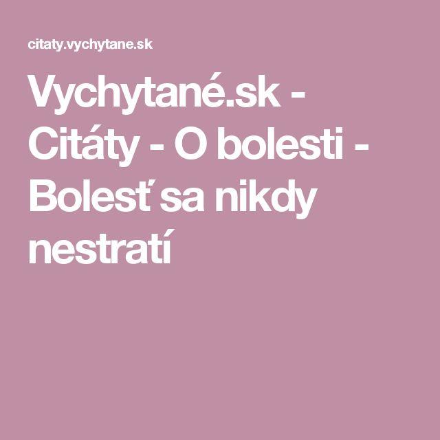Vychytané.sk - Citáty - O bolesti - Bolesť sa nikdy nestratí