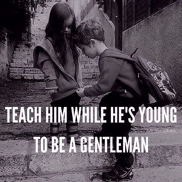 I think about this EVERY day as I raise 4 boys ... will they be gentleman? And as I also raise one daughter ... will others be a gentleman to her? They'd better be!!!