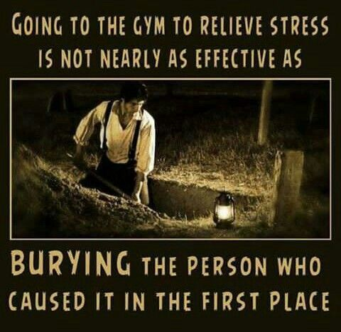 Going to the gym to relieve stress is not nearly as effective as burying the person who caused it to begin with.