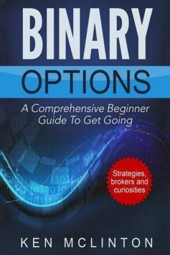 Binary Options: A Comprehensive Beginner Guide to Get Going by MR Ken McLinton. #ad