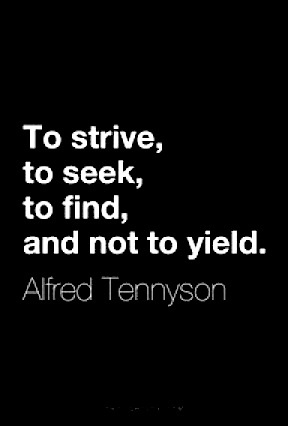 To strive, to seek, to find, and not to yield. Tennyson