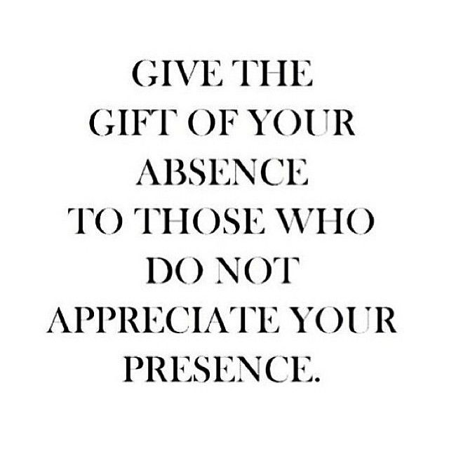 give the gift of your absence to those who do not appreciate your presence.
