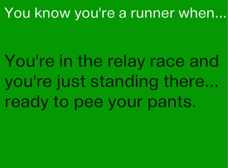 When I'm waiting for the baton, and it's coming towards me and I'm just like 'Is this a bad time to say I need to pee?'