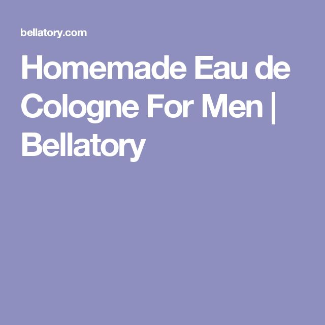 Homemade Eau de Cologne For Men | Bellatory