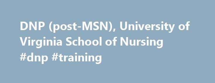 DNP (post-MSN), University of Virginia School of Nursing #dnp #training http://memphis.remmont.com/dnp-post-msn-university-of-virginia-school-of-nursing-dnp-training/  # Doctor of Nursing Practice (post-MSN) Overview Who is the DNP program for? The DNP prepares nurses for specialty practice at the most expert level. Nurses who earn DNPs practice across a broad spectrum of health care settings, teaching in nursing education programs, as unit managers or assuming upper-level nurse…