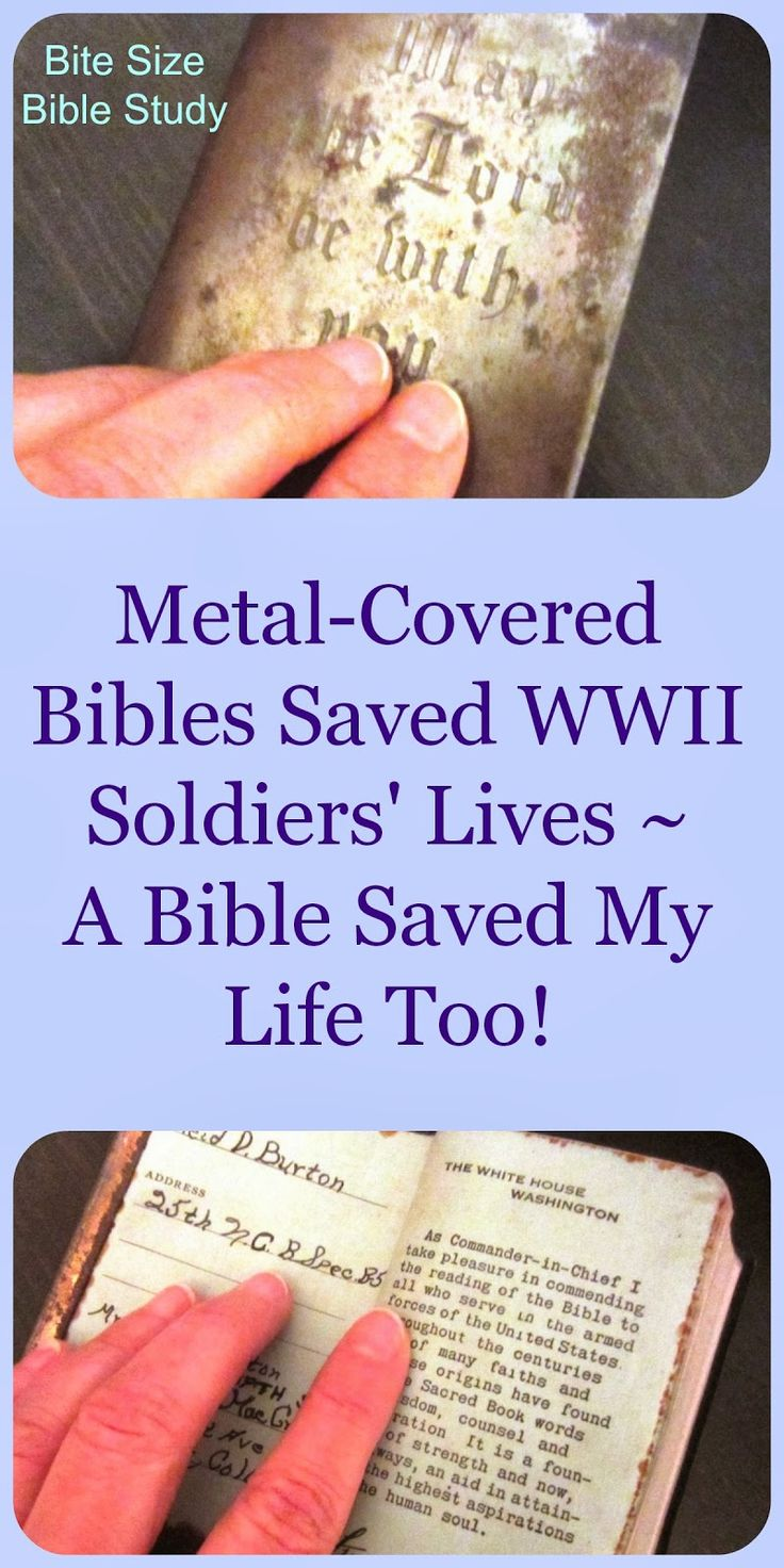 During WWII some men carried metal-covered Bibles to protect them from bullets. The Bible has been credited with saving soldiers' lives. Double click image to  see a short, nutritious Bite Size Bible study about this subject.