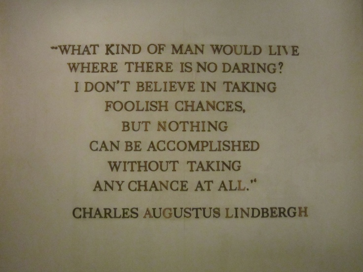What kind of man would live where there is no daring? I don't believe in taking foolish chances, but nothing can be accomplished without taking any chance at all. -Charles A Lindbergh: Photo
