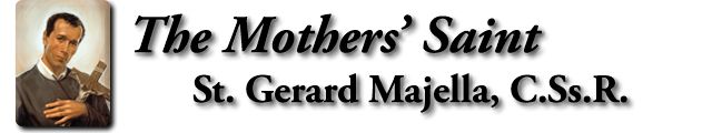 www.themotherssaint.org The official English-language website for Redemptorist Saint Gerard Majella. A community of prayer, support, celebration, education and hope for all mothers, mothers-to-be, and those trying to conceive.
