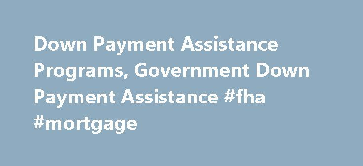 Down Payment Assistance Programs, Government Down Payment Assistance #fha #mortgage http://money.remmont.com/down-payment-assistance-programs-government-down-payment-assistance-fha-mortgage/  #government mortgage assistance # Down Payment Options A down payment plays a huge role in financing your home purchase. It�s the portion of your property�s purchase price that you must pay up-front to the lender with your own money. The amount that you put down affects how much you can borrow, the size…
