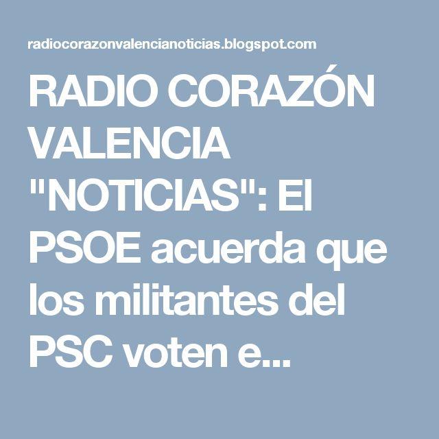 """RADIO CORAZÓN VALENCIA  """"NOTICIAS"""": El PSOE acuerda que los militantes del PSC voten e..."""