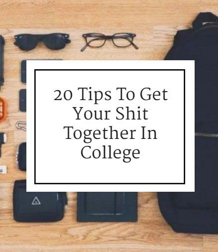 20 Tips To Get Your Shit Together In College. Also helpful outside of college.