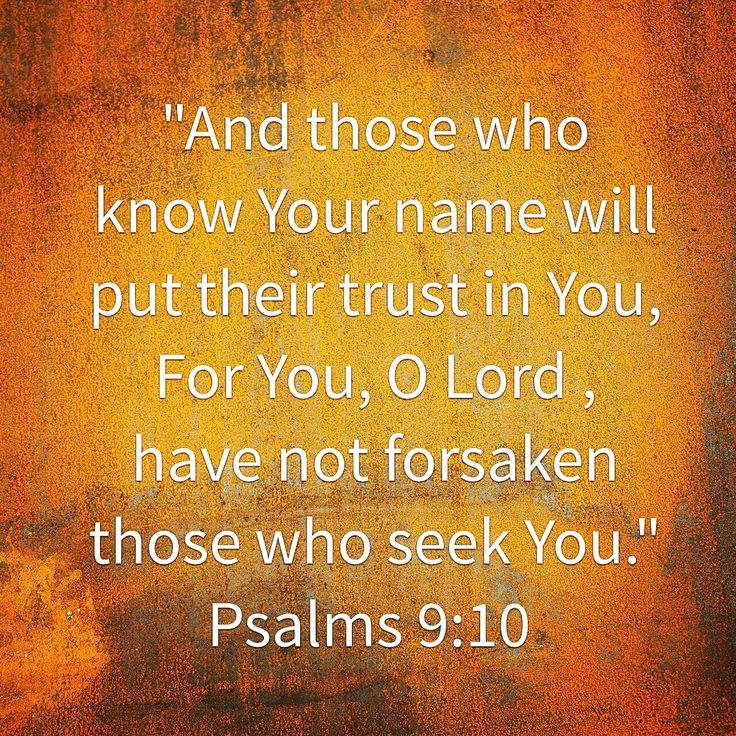 """""""And those who know Your name will put their trust in You, For You, O Lord , have not forsaken those who seek You."""" Psalms 9:10"""