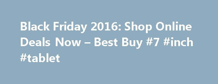 Black Friday 2016: Shop Online Deals Now – Best Buy #7 #inch #tablet http://tablet.remmont.com/black-friday-2016-shop-online-deals-now-best-buy-7-inch-tablet/  Black Friday 2017 It's hard to believe that the excitement of the Black Friday 2016 sale has already come and gone. Don't worry, we are already counting down the days until the after-Thanksgiving sale next year, when the lowest prices roll out on the technology you've had your eye on all year. Save the date […]