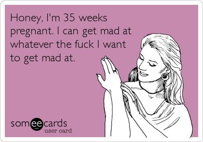 Free, News Ecard: Honey, I'm 35 weeks pregnant. I can get mad at whatever the fuck I want to get mad at.