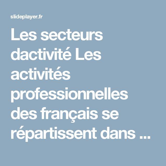 Les secteurs dactivité Les activités professionnelles des français se répartissent dans trois secteurs d'activité : le secteur primaire, le secteur secondaire. -  ppt télécharger