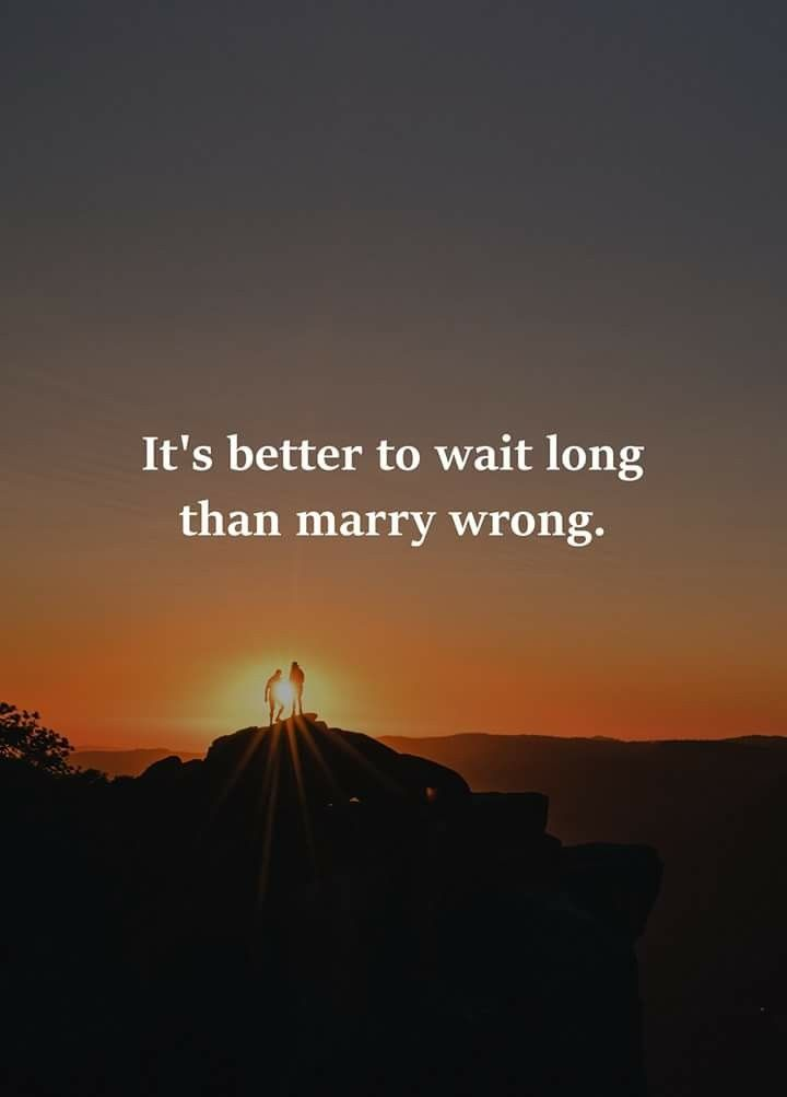 Real shit..So many ppl marry and get with the wrong ppl...So ill just wait for you babe where ever you are