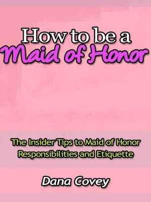 How to be a Maid of Honor - The Insider Tips to Maid of Honor Responsibilities and Etiquette
