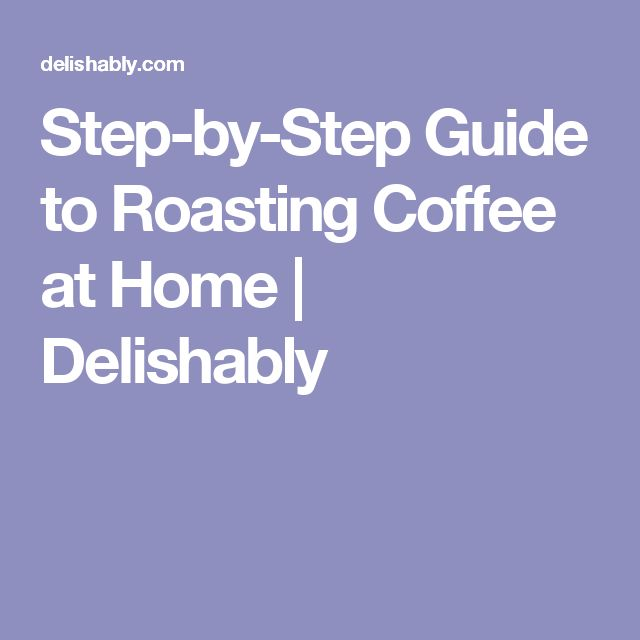 Step-by-Step Guide to Roasting Coffee at Home | Delishably