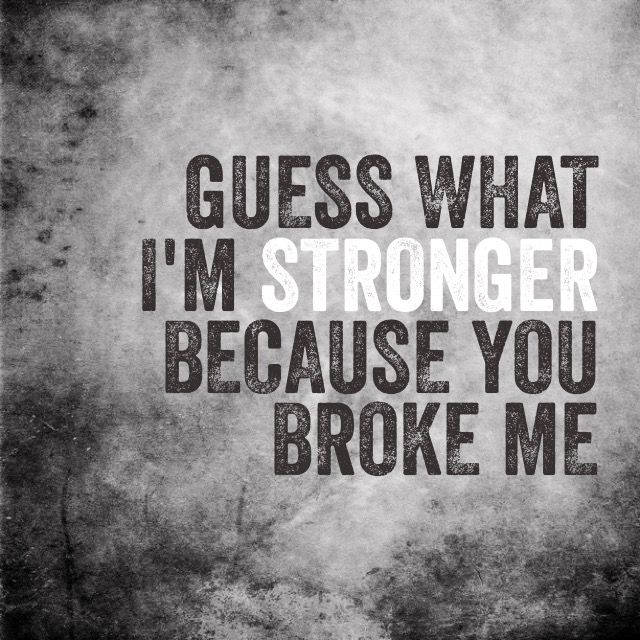 But You Won T Break Me You Ll Just Make Me Stronger Than: Best 25+ You Broke Me Ideas On Pinterest