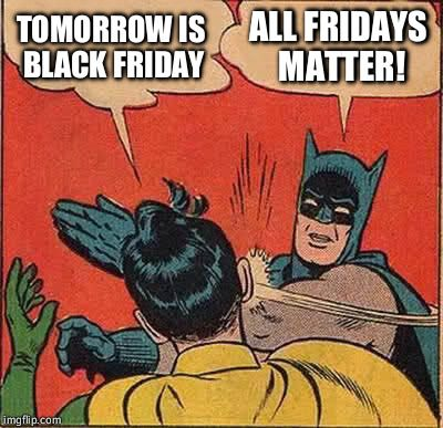 Batman Slapping Robin | TOMORROW IS BLACK FRIDAY ALL FRIDAYS MATTER! | image tagged in memes,batman slapping robin | made w/ Imgflip meme maker
