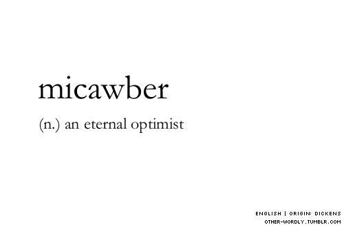 Micawber - an eternal optimist | Etymology: Wilkins Micawber,character in the novel David Copperfield (1849–50) by Charles DickensDate: 1852 : one who is poor but lives in optimistic expectation of better fortune — Mi·caw·ber·ish -bə-rishadjective #words