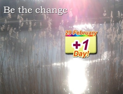 Let's make 29 February an awesome day. Let's turn in into a real +1 Day!  BE THE CHANGE you wish to see in the world