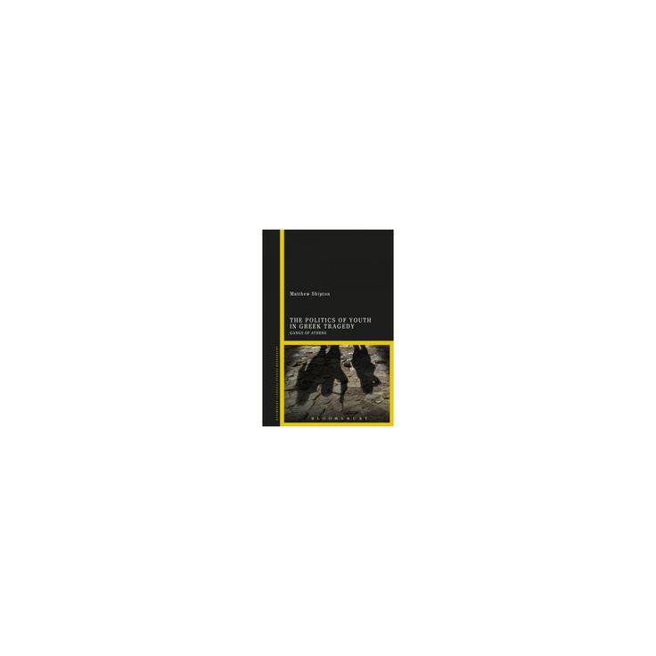 Politics of Youth in Greek Tragedy : Gangs of Athens (Hardcover) (Matthew Shipton)