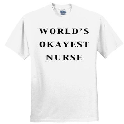 World's Okayest Nurse T Shirt (White), $19.99 http://www.theteemerchant.com/shop/view_product/World_s_Okayest_Nurse_T_Shirt__White_?c=1140152&ctype=0&n=5331427&o=0