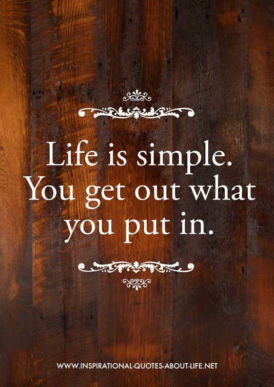 Life is simple you get out what you put in #quotes  lots more like this from http://www.inspirational-quotes-about-life.net/yourlife.html