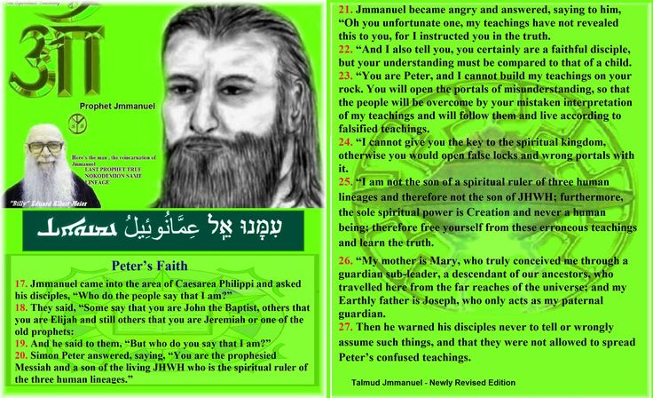 """Peter's Faith    17. Jmmanuel came into the area of Caesarea Philippi and asked his disciples, """"Who do the people say that I am?""""  18. They said, """"Some say that you are John the Baptist, others that you are Elijah and still others that you are Jeremiah or one of the old prophets:  19. And he said to them, """"But who do you say that I am?""""  20. Simon Peter answered, saying, """"You are the prophesied Messiah and a son of the living JHWH who is the spiritual ruler of the three human lineages.""""  21…"""