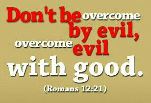 Don't be overcome by evil, but overcome evil with good.