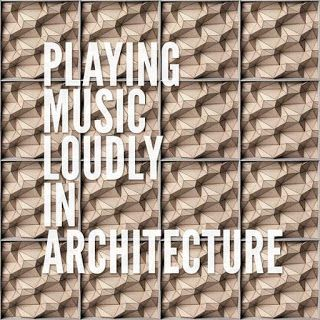 Playing Music Loudly in Architecture
