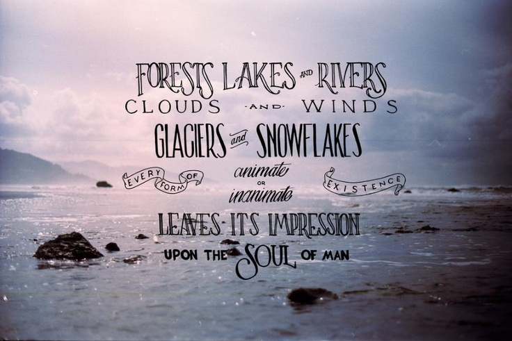forests lakes and rivers clouds and wings glaciers and snowflakes every form of anmiate and inanimate existence leaves its impression upon the soul of man ♥