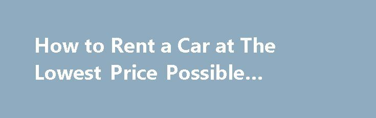 How to Rent a Car at The Lowest Price Possible #renting #house http://rentals.nef2.com/how-to-rent-a-car-at-the-lowest-price-possible-renting-house/  #price rent a car # How to Rent a Car at The Lowest Price Possible Promoted by Use flexibility in your search for a rental car. You may only need a compact car, but after searching you may find a larger car for an even lower price. This happens occasionally when car rental services depend on the availability of certain classes of cars…