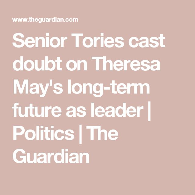 Senior Tories cast doubt on Theresa May's long-term future as leader | Politics | The Guardian