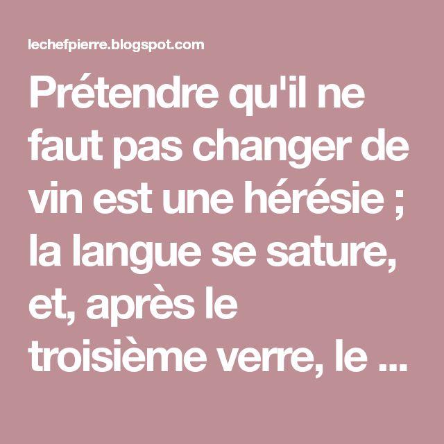 Prétendre qu'il ne faut pas changer de vin est une hérésie ; la langue se sature, et, après le troisième verre, le meilleur vin n'éveil...